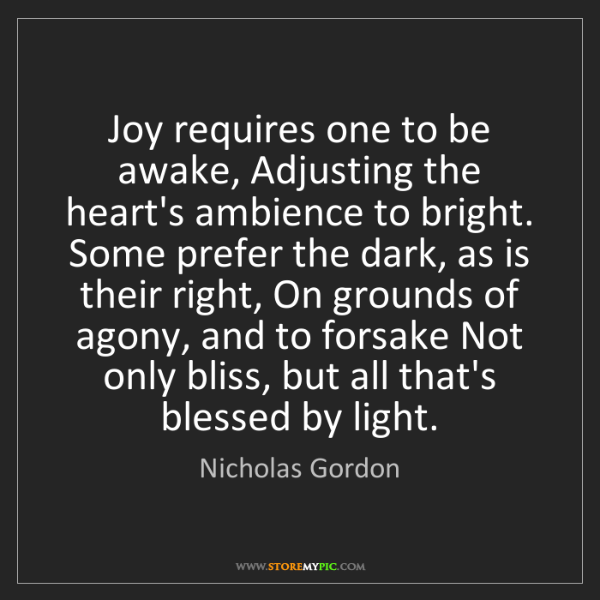Nicholas Gordon: Joy requires one to be awake, Adjusting the heart's ambience...