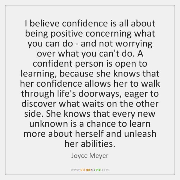 I believe confidence is all about being positive concerning what you can ...