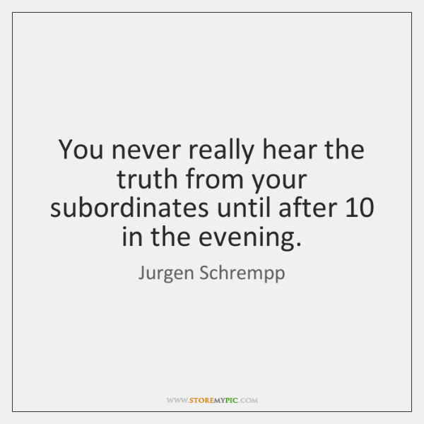 You never really hear the truth from your subordinates until after 10 in ...