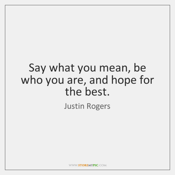 Say what you mean, be who you are, and hope for the ...