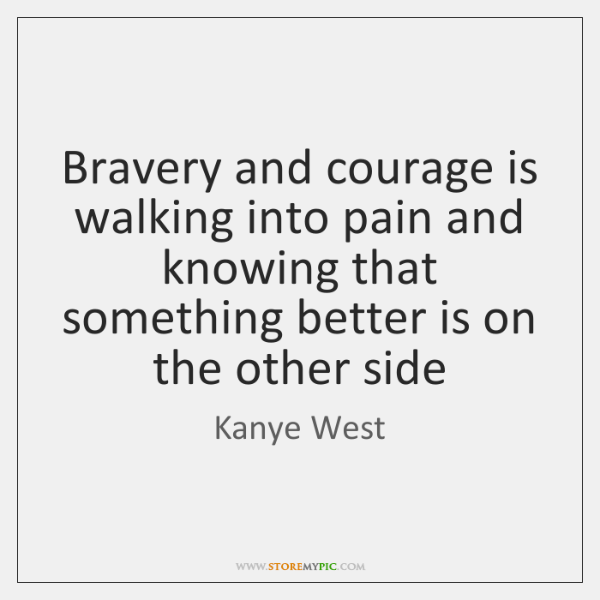 Bravery and courage is walking into pain and knowing that something better ...