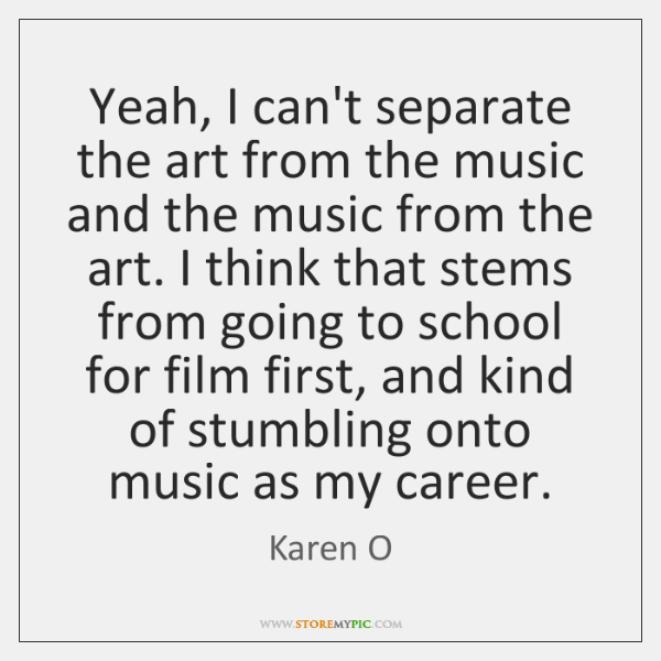 Yeah, I can't separate the art from the music and the music ...