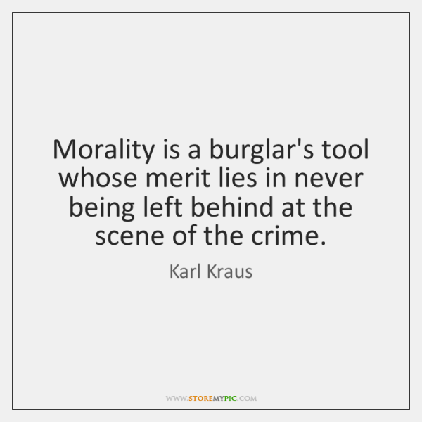 Morality is a burglar's tool whose merit lies in never being left ...