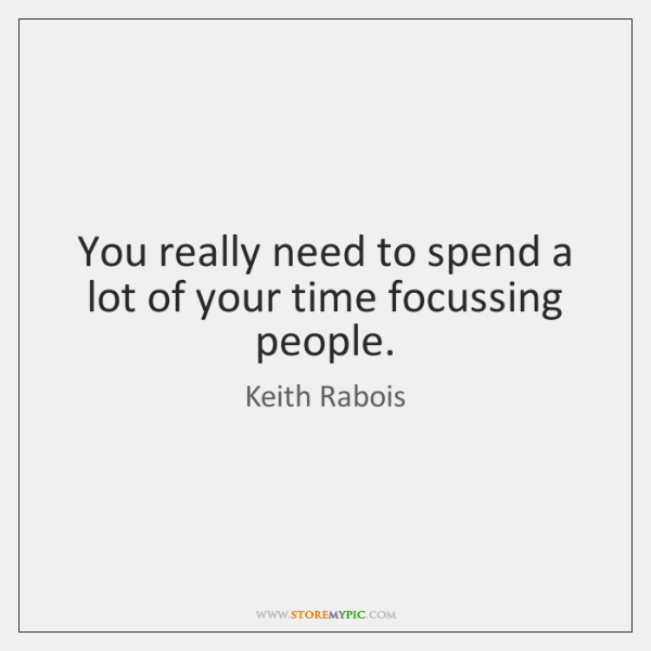 You really need to spend a lot of your time focussing people.