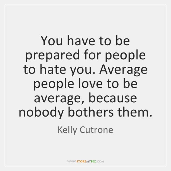 You have to be prepared for people to hate you. Average people ...