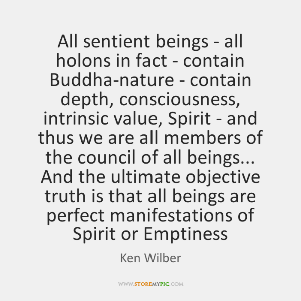 All sentient beings - all holons in fact - contain Buddha-nature - ...