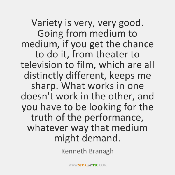 Variety is very, very good. Going from medium to medium, if you ...
