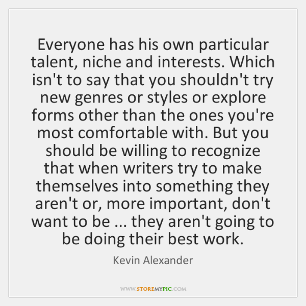 Everyone has his own particular talent, niche and interests. Which isn't to ...