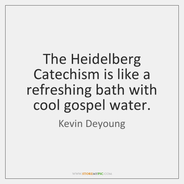 The Heidelberg Catechism is like a refreshing bath with cool gospel water.