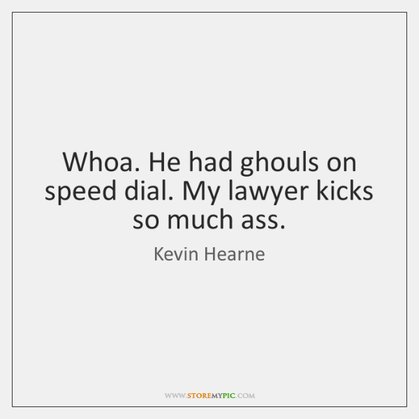 Whoa. He had ghouls on speed dial. My lawyer kicks so much ...