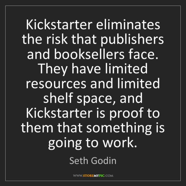 Seth Godin: Kickstarter eliminates the risk that publishers and booksellers...