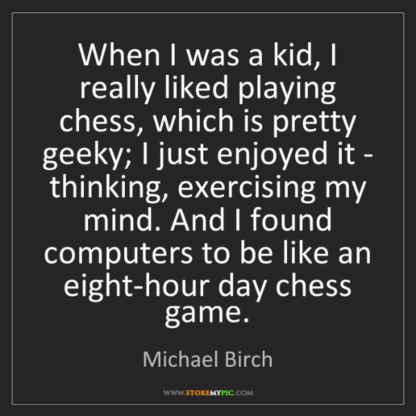 Michael Birch: When I was a kid, I really liked playing chess, which...