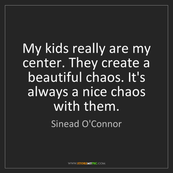 Sinead O'Connor: My kids really are my center. They create a beautiful...