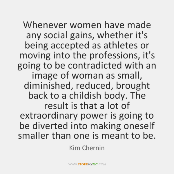 Whenever women have made any social gains, whether it's being accepted as ...