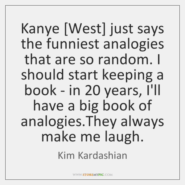 Kanye [West] just says the funniest analogies that are so random. I ...