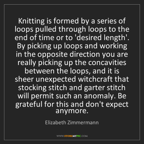Elizabeth Zimmermann: Knitting is formed by a series of loops pulled through...