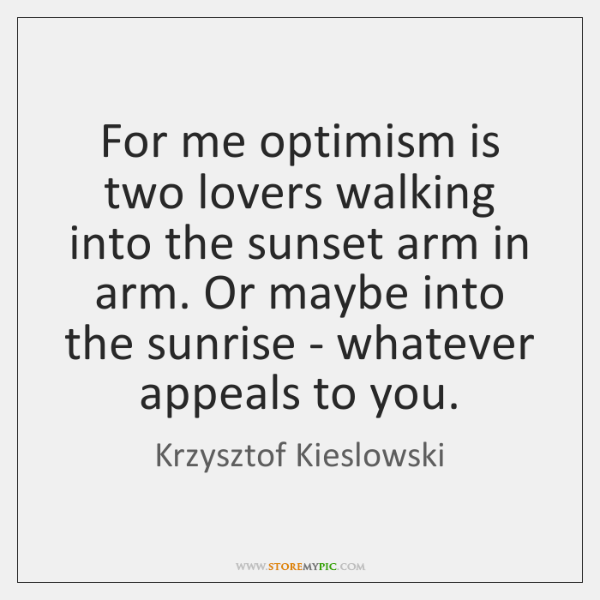 For me optimism is two lovers walking into the sunset arm in ...