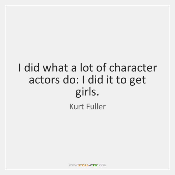 I did what a lot of character actors do: I did it ...