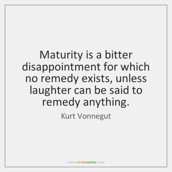Maturity is a bitter disappointment for which no remedy exists, unless laughter ...