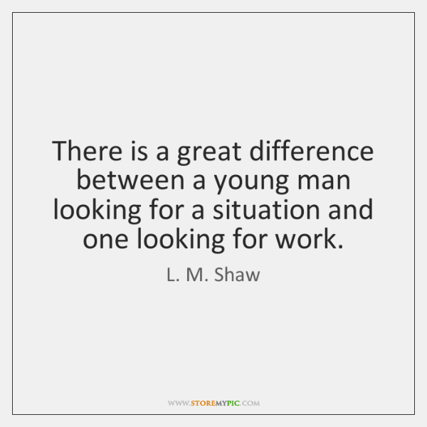 There is a great difference between a young man looking for a ...