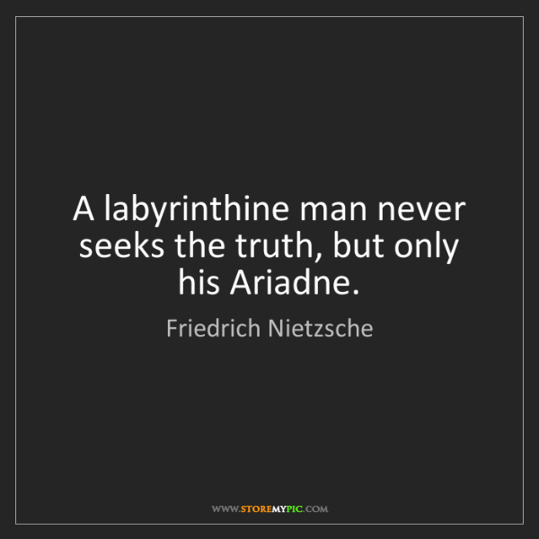 Friedrich Nietzsche: A labyrinthine man never seeks the truth, but only his...