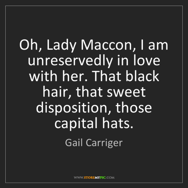 Gail Carriger: Oh, Lady Maccon, I am unreservedly in love with her....