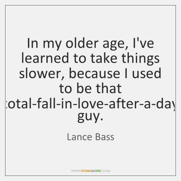 In my older age, I've learned to take things slower, because I ...