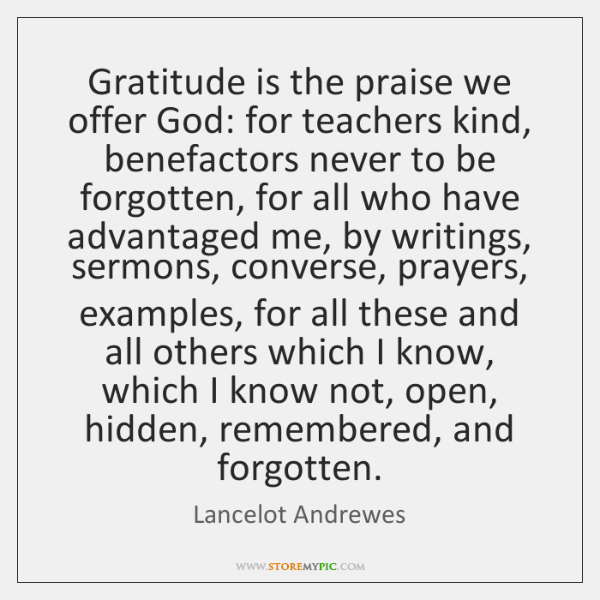 Gratitude is the praise we offer God: for teachers kind, benefactors never ...