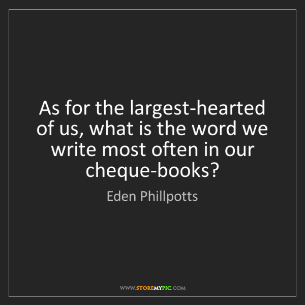 Eden Phillpotts: As for the largest-hearted of us, what is the word we...
