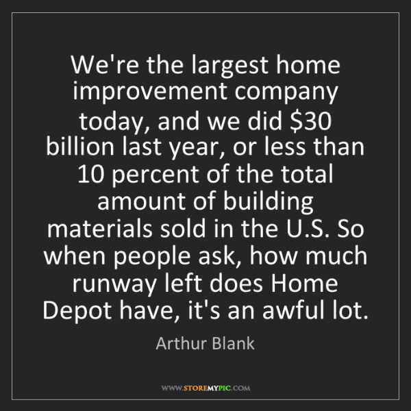 Arthur Blank: We're the largest home improvement company today, and...
