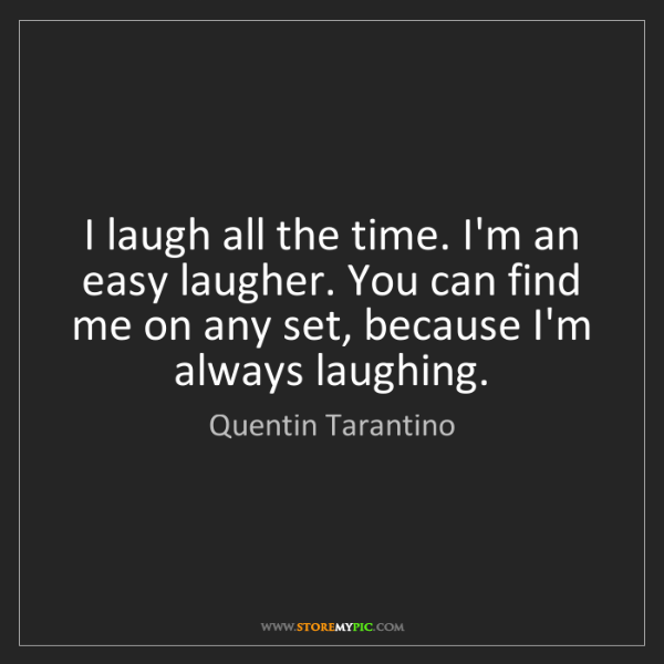 Quentin Tarantino: I laugh all the time. I'm an easy laugher. You can find...