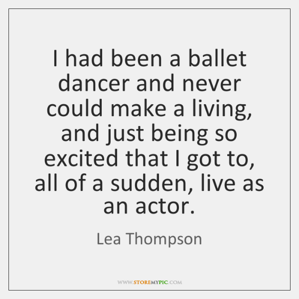 I had been a ballet dancer and never could make a living, ...