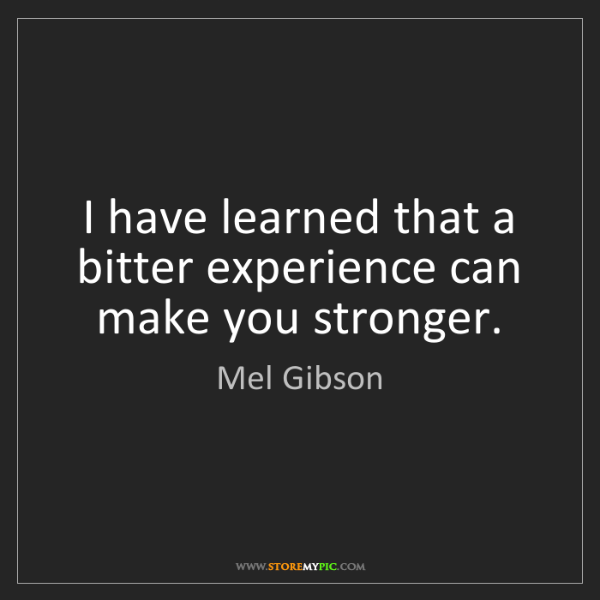 Mel Gibson: I have learned that a bitter experience can make you...