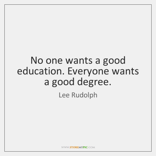 No one wants a good education. Everyone wants a good degree.
