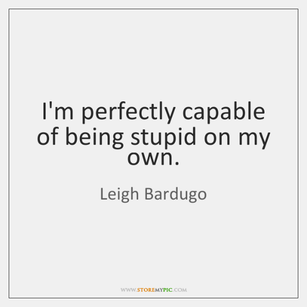 I'm perfectly capable of being stupid on my own.