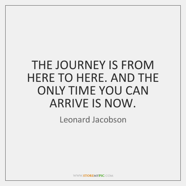THE JOURNEY IS FROM HERE TO HERE. AND THE ONLY TIME YOU ...