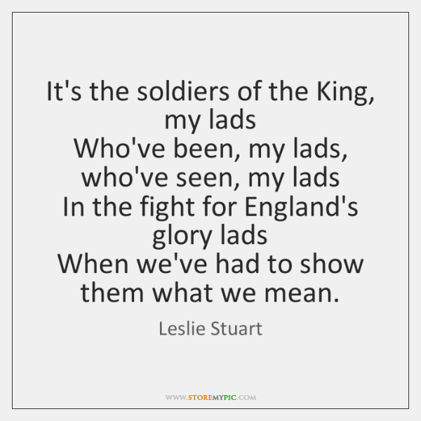 It's the soldiers of the King, my lads   Who've been, my lads, ...