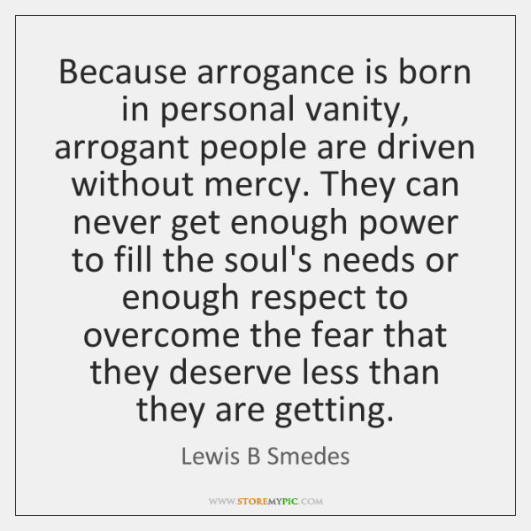 Because arrogance is born in personal vanity, arrogant people are driven without ...