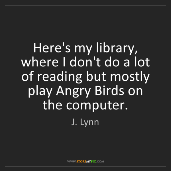 J. Lynn: Here's my library, where I don't do a lot of reading...