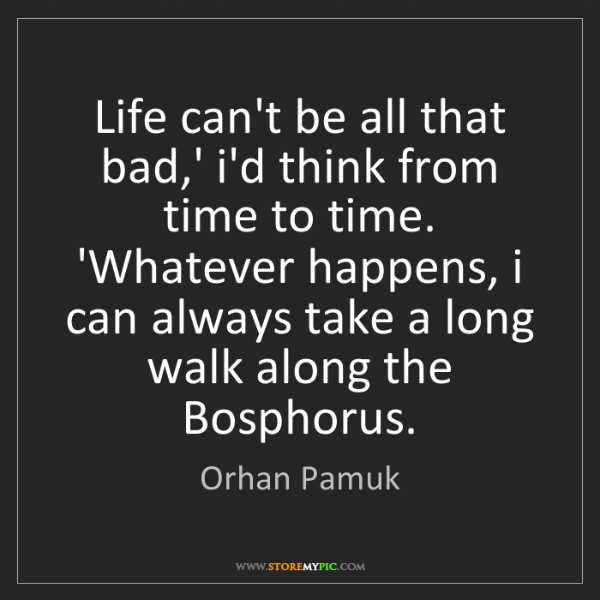Orhan Pamuk: Life can't be all that bad,' i'd think from time to time....