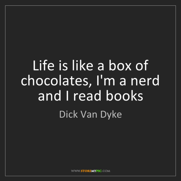 Dick Van Dyke: Life is like a box of chocolates, I'm a nerd and I read...