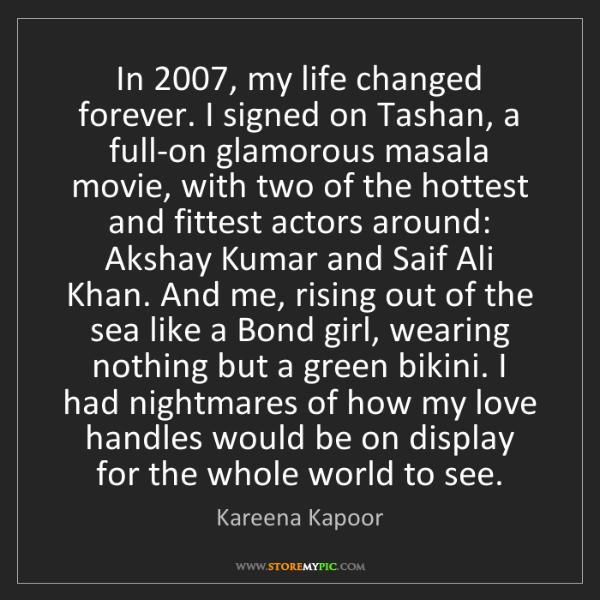 Kareena Kapoor: In 2007, my life changed forever. I signed on Tashan,...