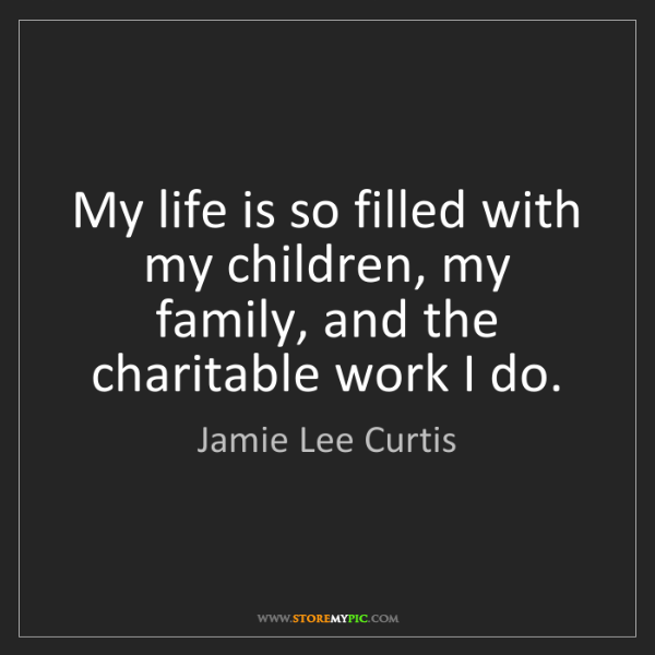 Jamie Lee Curtis: My life is so filled with my children, my family, and...