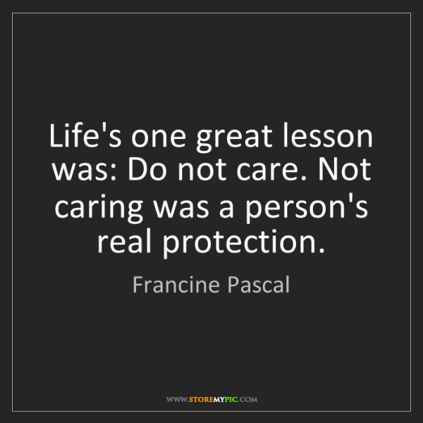 Francine Pascal: Life's one great lesson was: Do not care. Not caring...