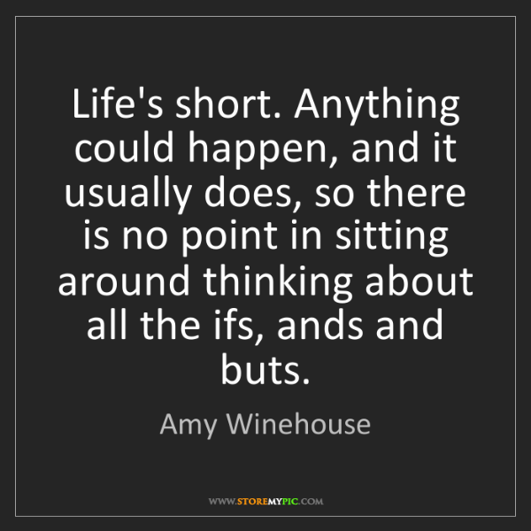 Amy Winehouse: Life's short. Anything could happen, and it usually does,...