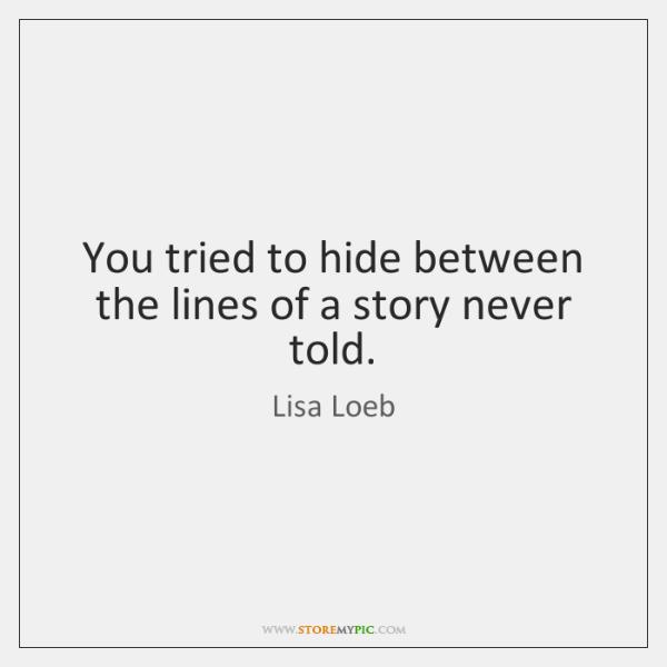 You tried to hide between the lines of a story never told.