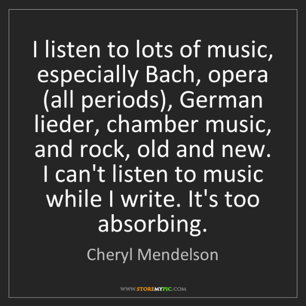 Cheryl Mendelson: I listen to lots of music, especially Bach, opera (all...