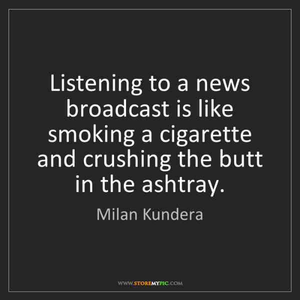 Milan Kundera: Listening to a news broadcast is like smoking a cigarette...
