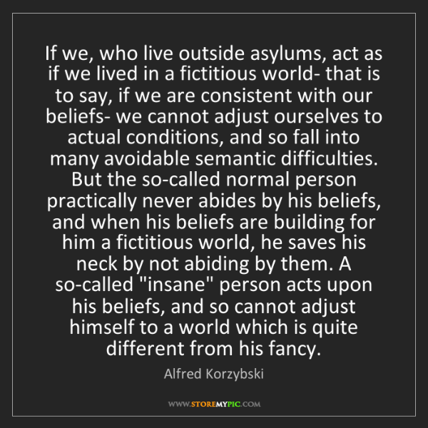 Alfred Korzybski: If we, who live outside asylums, act as if we lived in...