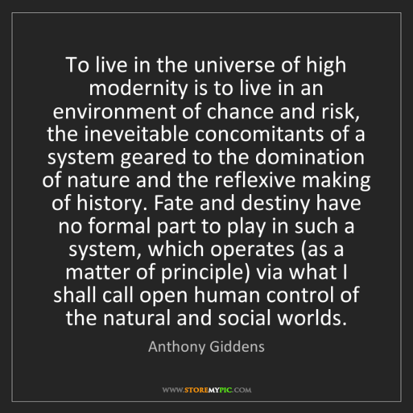 Anthony Giddens: To live in the universe of high modernity is to live...